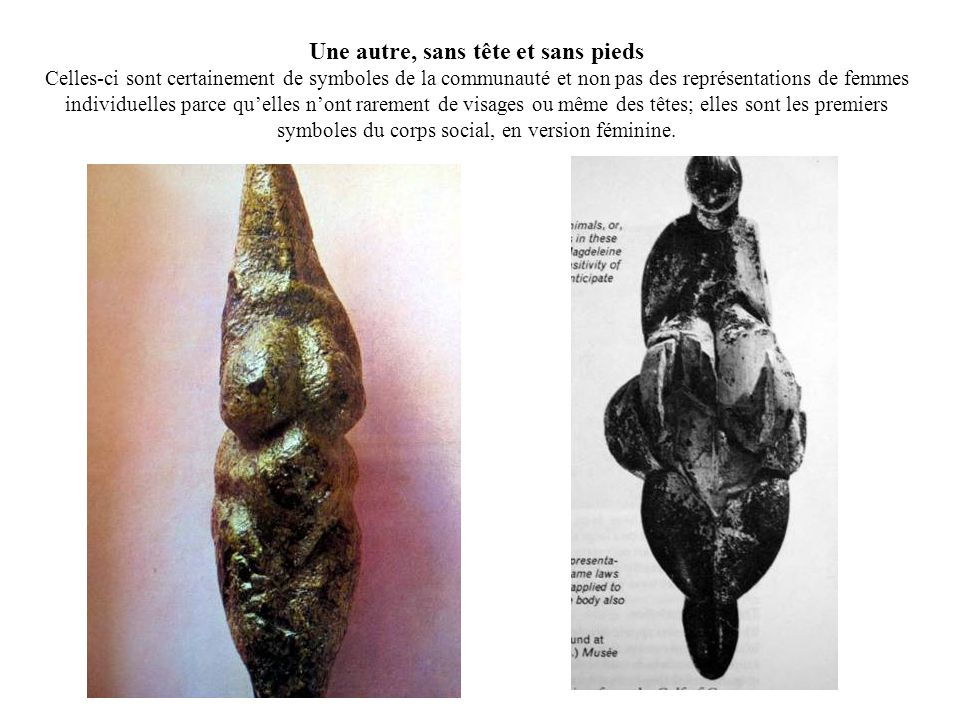 Une autre, sans tête et sans pieds Celles-ci sont certainement de symboles de la communauté et non pas des représentations de femmes individuelles parce qu'elles n'ont rarement de visages ou même des têtes; elles sont les premiers symboles du corps social, en version féminine.