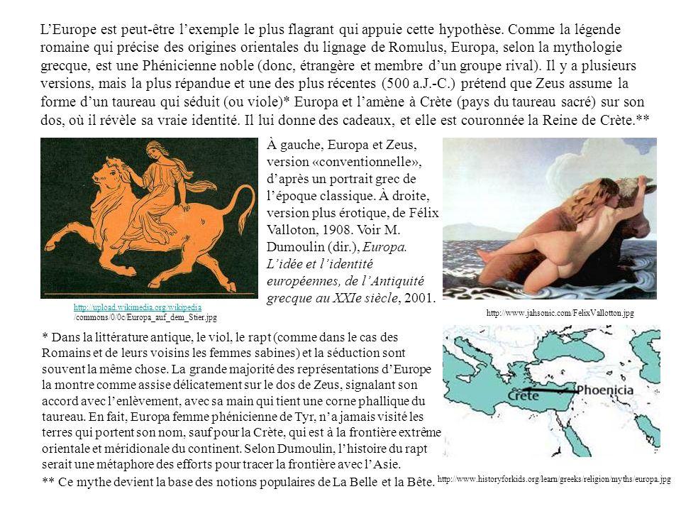 L'Europe est peut-être l'exemple le plus flagrant qui appuie cette hypothèse. Comme la légende romaine qui précise des origines orientales du lignage de Romulus, Europa, selon la mythologie grecque, est une Phénicienne noble (donc, étrangère et membre d'un groupe rival). Il y a plusieurs versions, mais la plus répandue et une des plus récentes (500 a.J.-C.) prétend que Zeus assume la forme d'un taureau qui séduit (ou viole)* Europa et l'amène à Crète (pays du taureau sacré) sur son dos, où il révèle sa vraie identité. Il lui donne des cadeaux, et elle est couronnée la Reine de Crète.**
