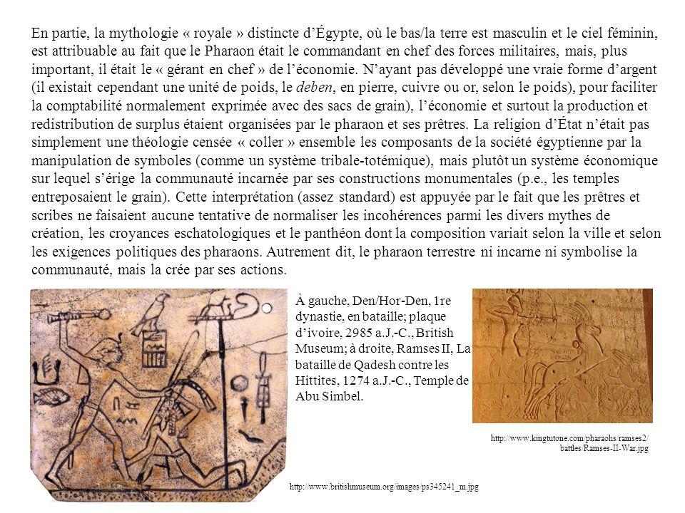 En partie, la mythologie « royale » distincte d'Égypte, où le bas/la terre est masculin et le ciel féminin, est attribuable au fait que le Pharaon était le commandant en chef des forces militaires, mais, plus important, il était le « gérant en chef » de l'économie. N'ayant pas développé une vraie forme d'argent (il existait cependant une unité de poids, le deben, en pierre, cuivre ou or, selon le poids), pour faciliter la comptabilité normalement exprimée avec des sacs de grain), l'économie et surtout la production et redistribution de surplus étaient organisées par le pharaon et ses prêtres. La religion d'État n'était pas simplement une théologie censée « coller » ensemble les composants de la société égyptienne par la manipulation de symboles (comme un système tribale-totémique), mais plutôt un système économique sur lequel s'érige la communauté incarnée par ses constructions monumentales (p.e., les temples entreposaient le grain). Cette interprétation (assez standard) est appuyée par le fait que les prêtres et scribes ne faisaient aucune tentative de normaliser les incohérences parmi les divers mythes de création, les croyances eschatologiques et le panthéon dont la composition variait selon la ville et selon les exigences politiques des pharaons. Autrement dit, le pharaon terrestre ni incarne ni symbolise la communauté, mais la crée par ses actions.