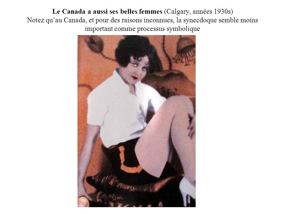 Le Canada a aussi ses belles femmes (Calgary, années 1930s) Notez qu'au Canada, et pour des raisons inconnues, la synecdoque semble moins important comme processus symbolique