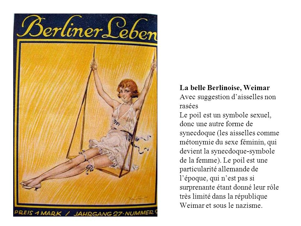 La belle Berlinoise, Weimar Avec suggestion d'aisselles non rasées Le poil est un symbole sexuel, donc une autre forme de synecdoque (les aisselles comme métonymie du sexe féminin, qui devient la synecdoque-symbole de la femme).