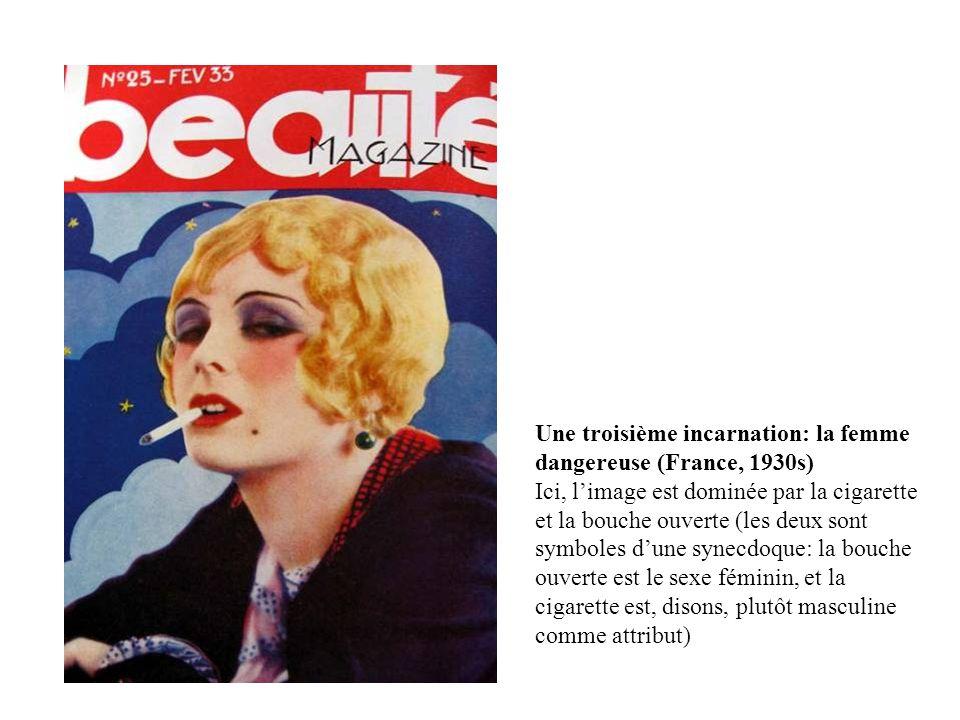 Une troisième incarnation: la femme dangereuse (France, 1930s) Ici, l'image est dominée par la cigarette et la bouche ouverte (les deux sont symboles d'une synecdoque: la bouche ouverte est le sexe féminin, et la cigarette est, disons, plutôt masculine comme attribut)