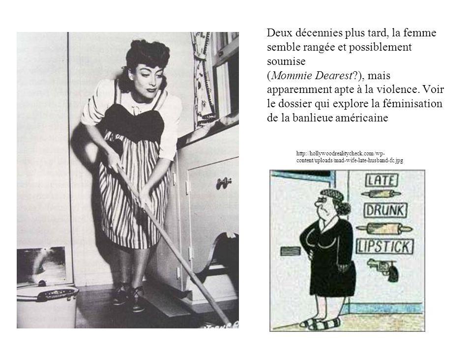Deux décennies plus tard, la femme semble rangée et possiblement soumise (Mommie Dearest ), mais apparemment apte à la violence. Voir le dossier qui explore la féminisation de la banlieue américaine
