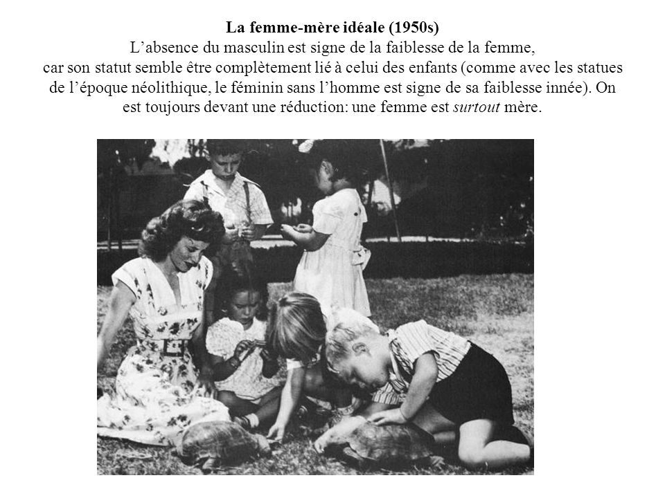 La femme-mère idéale (1950s) L'absence du masculin est signe de la faiblesse de la femme, car son statut semble être complètement lié à celui des enfants (comme avec les statues de l'époque néolithique, le féminin sans l'homme est signe de sa faiblesse innée).