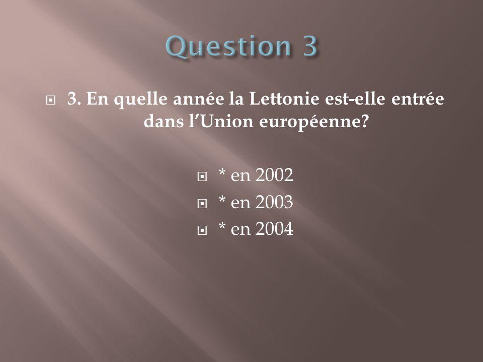 Question 3 3. En quelle année la Lettonie est-elle entrée dans l'Union européenne * en 2002. * en 2003.