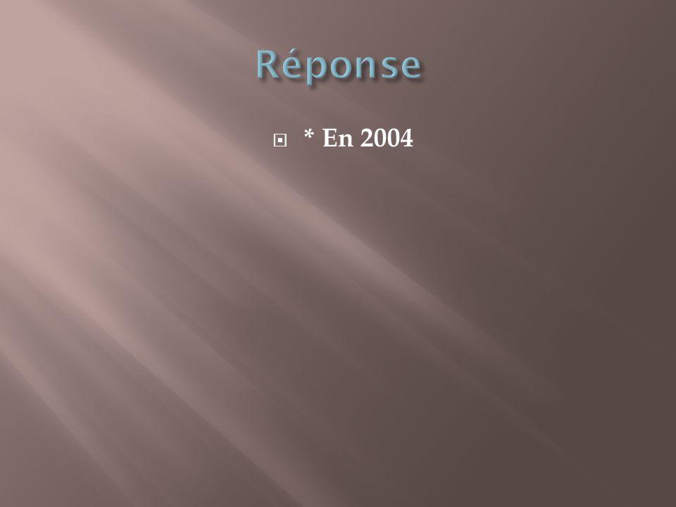 Réponse * En 2004