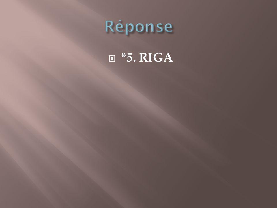 Réponse *5. RIGA