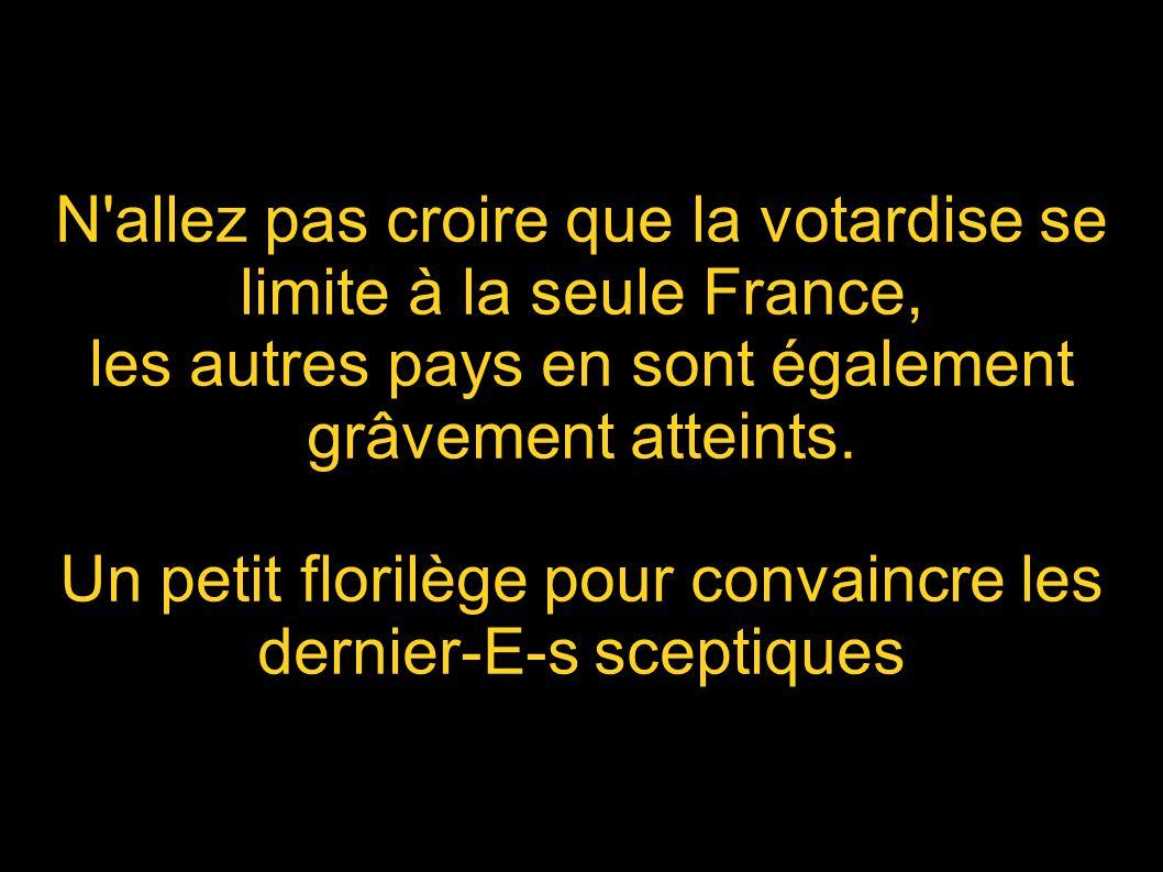 N allez pas croire que la votardise se limite à la seule France, les autres pays en sont également grâvement atteints.