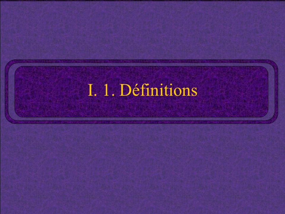 I. 1. Définitions