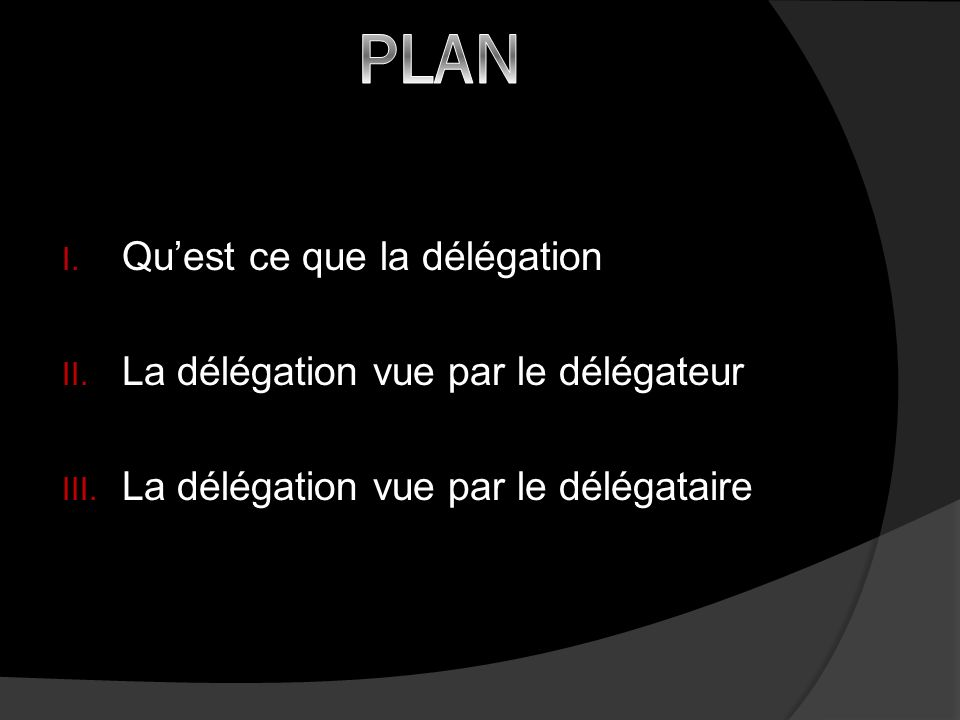 PLAN Qu'est ce que la délégation La délégation vue par le délégateur