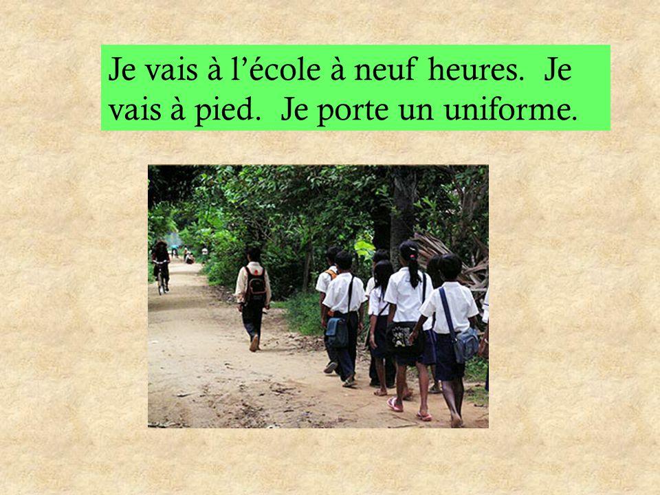 Je vais à l'école à neuf heures. Je vais à pied. Je porte un uniforme.