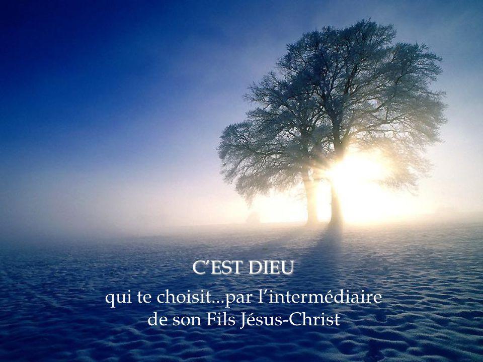 qui te choisit...par l'intermédiaire de son Fils Jésus-Christ