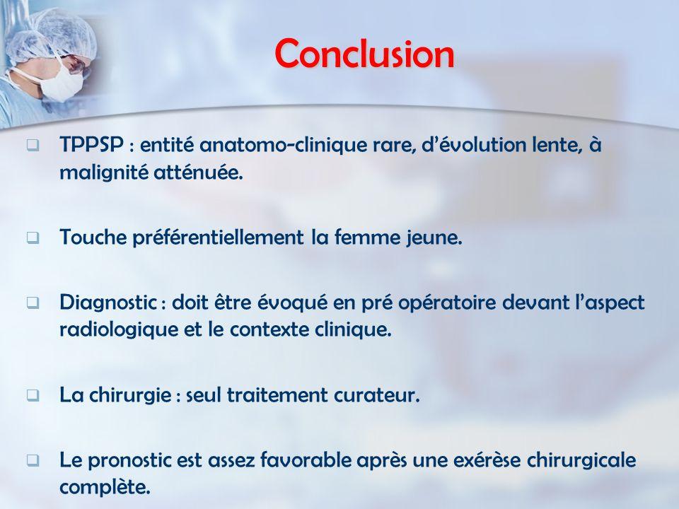 Conclusion TPPSP : entité anatomo-clinique rare, d'évolution lente, à malignité atténuée. Touche préférentiellement la femme jeune.