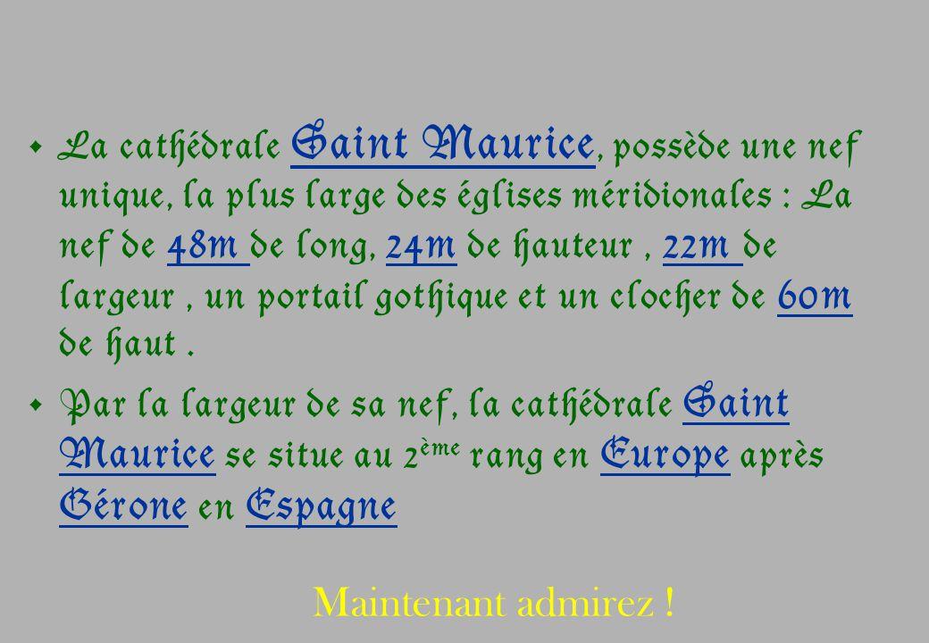 La cathédrale Saint Maurice, possède une nef unique, la plus large des églises méridionales : La nef de 48m de long, 24m de hauteur , 22m de largeur , un portail gothique et un clocher de 60m de haut .