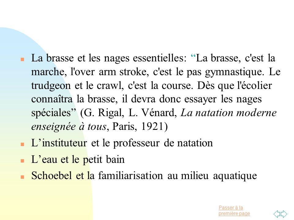 La brasse et les nages essentielles: La brasse, c est la marche, l over arm stroke, c est le pas gymnastique. Le trudgeon et le crawl, c est la course. Dès que l écolier connaîtra la brasse, il devra donc essayer les nages spéciales (G. Rigal, L. Vénard, La natation moderne enseignée à tous, Paris, 1921)
