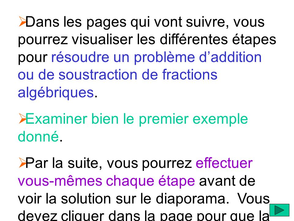 Dans les pages qui vont suivre, vous pourrez visualiser les différentes étapes pour résoudre un problème d'addition ou de soustraction de fractions algébriques.