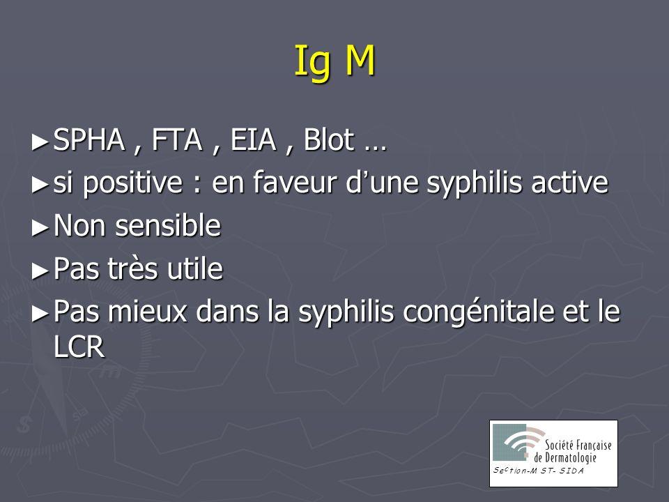 Ig M SPHA , FTA , EIA , Blot … si positive : en faveur d'une syphilis active. Non sensible. Pas très utile.