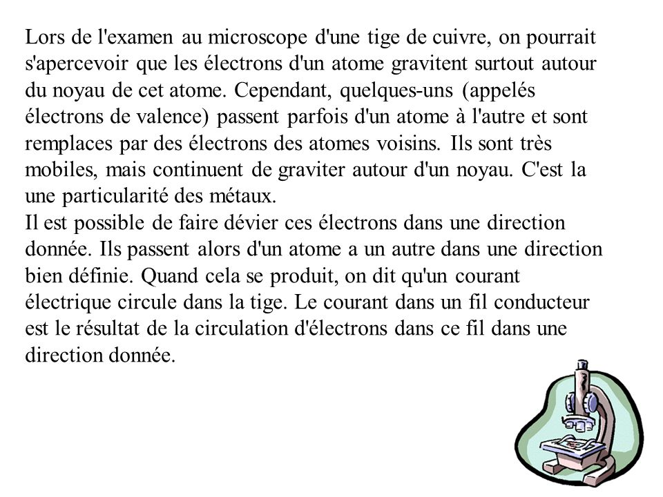 Lors de l examen au microscope d une tige de cuivre, on pourrait s apercevoir que les électrons d un atome gravitent surtout autour du noyau de cet atome. Cependant, quelques-uns (appelés électrons de valence) passent parfois d un atome à l autre et sont remplaces par des électrons des atomes voisins. Ils sont très mobiles, mais continuent de graviter autour d un noyau. C est la une particularité des métaux.