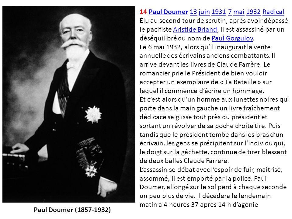 14 Paul Doumer 13 juin 1931 7 mai 1932 Radical Élu au second tour de scrutin, après avoir dépassé le pacifiste Aristide Briand, il est assassiné par un déséquilibré du nom de Paul Gorgulov.