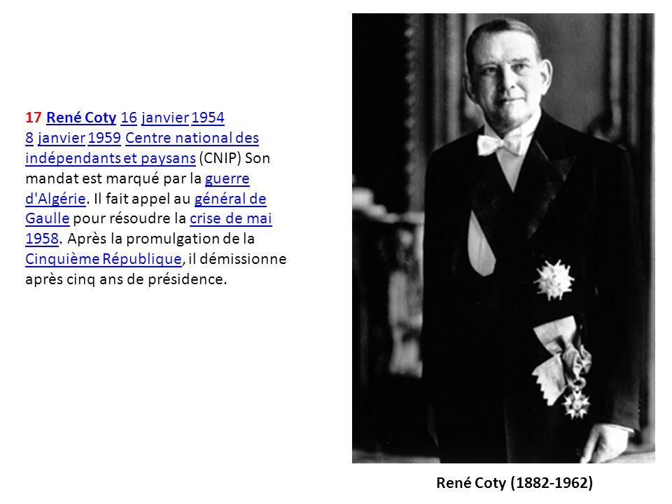 17 René Coty 16 janvier 1954 8 janvier 1959 Centre national des indépendants et paysans (CNIP) Son mandat est marqué par la guerre d Algérie. Il fait appel au général de Gaulle pour résoudre la crise de mai 1958. Après la promulgation de la Cinquième République, il démissionne après cinq ans de présidence.