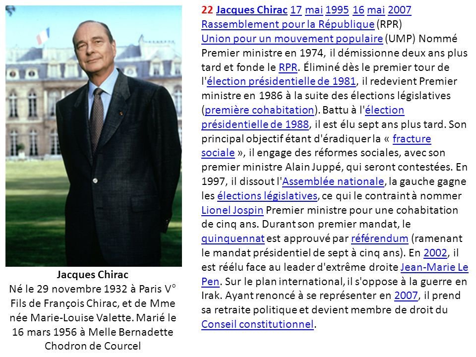 22 Jacques Chirac 17 mai 1995 16 mai 2007 Rassemblement pour la République (RPR) Union pour un mouvement populaire (UMP) Nommé Premier ministre en 1974, il démissionne deux ans plus tard et fonde le RPR. Éliminé dès le premier tour de l élection présidentielle de 1981, il redevient Premier ministre en 1986 à la suite des élections législatives (première cohabitation). Battu à l élection présidentielle de 1988, il est élu sept ans plus tard. Son principal objectif étant d éradiquer la « fracture sociale », il engage des réformes sociales, avec son premier ministre Alain Juppé, qui seront contestées. En 1997, il dissout l Assemblée nationale, la gauche gagne les élections législatives, ce qui le contraint à nommer Lionel Jospin Premier ministre pour une cohabitation de cinq ans. Durant son premier mandat, le quinquennat est approuvé par référendum (ramenant le mandat présidentiel de sept à cinq ans). En 2002, il est réélu face au leader d extrême droite Jean-Marie Le Pen. Sur le plan international, il s oppose à la guerre en Irak. Ayant renoncé à se représenter en 2007, il prend sa retraite politique et devient membre de droit du Conseil constitutionnel.