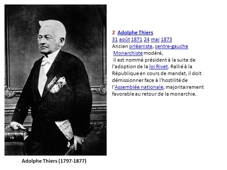 2 Adolphe Thiers 31 août 1871 24 mai 1873. Ancien orléaniste, centre-gauche. Monarchiste modéré,
