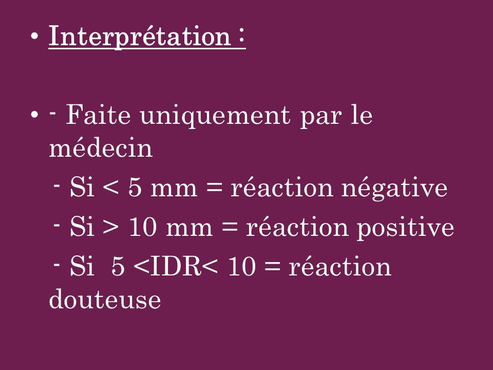 Interprétation :- Faite uniquement par le médecin. - Si < 5 mm = réaction négative. - Si > 10 mm = réaction positive.