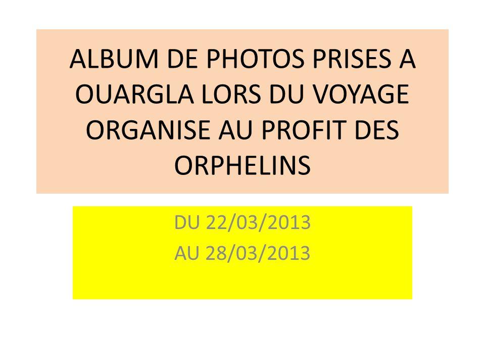 ALBUM DE PHOTOS PRISES A OUARGLA LORS DU VOYAGE ORGANISE AU PROFIT DES ORPHELINS