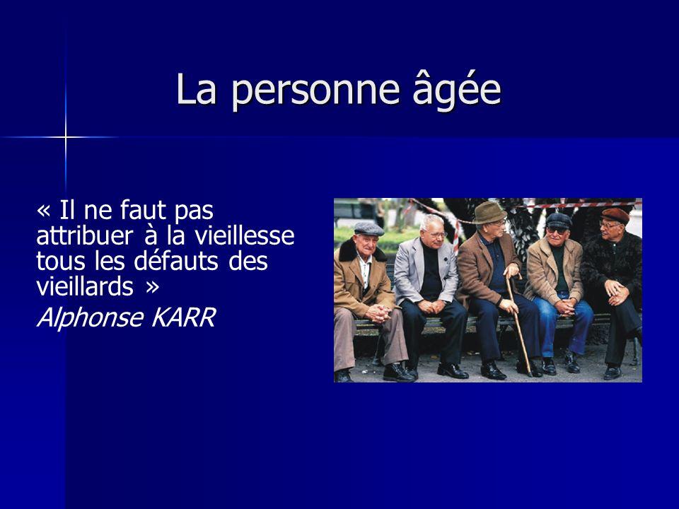 La personne âgée « Il ne faut pas attribuer à la vieillesse tous les défauts des vieillards » Alphonse KARR.