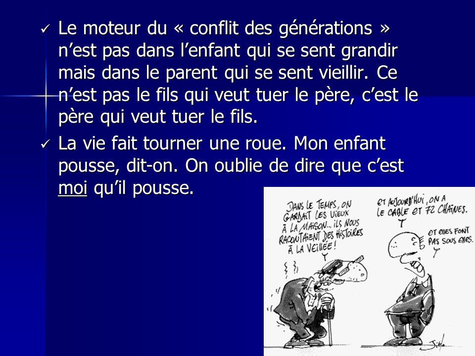 Le moteur du « conflit des générations » n'est pas dans l'enfant qui se sent grandir mais dans le parent qui se sent vieillir. Ce n'est pas le fils qui veut tuer le père, c'est le père qui veut tuer le fils.