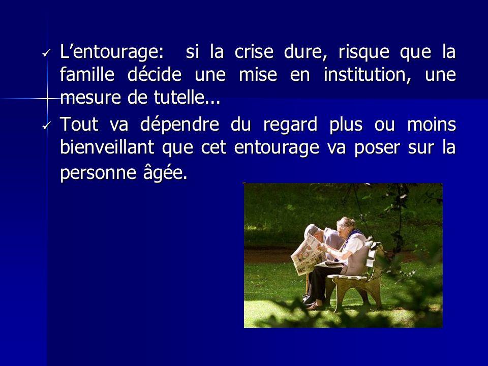 L'entourage: si la crise dure, risque que la famille décide une mise en institution, une mesure de tutelle...