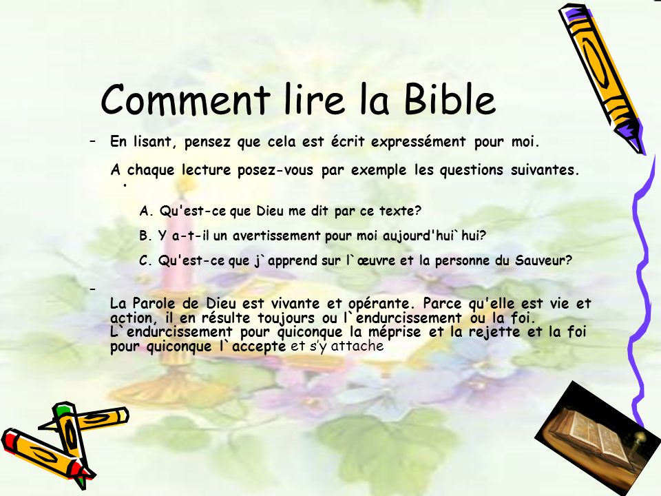 Comment lire la Bible En lisant, pensez que cela est écrit expressément pour moi. A chaque lecture posez-vous par exemple les questions suivantes.