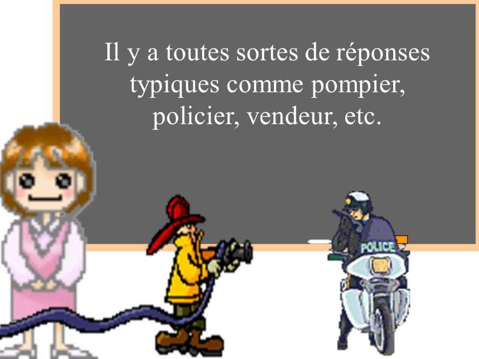 Il y a toutes sortes de réponses typiques comme pompier, policier, vendeur, etc.