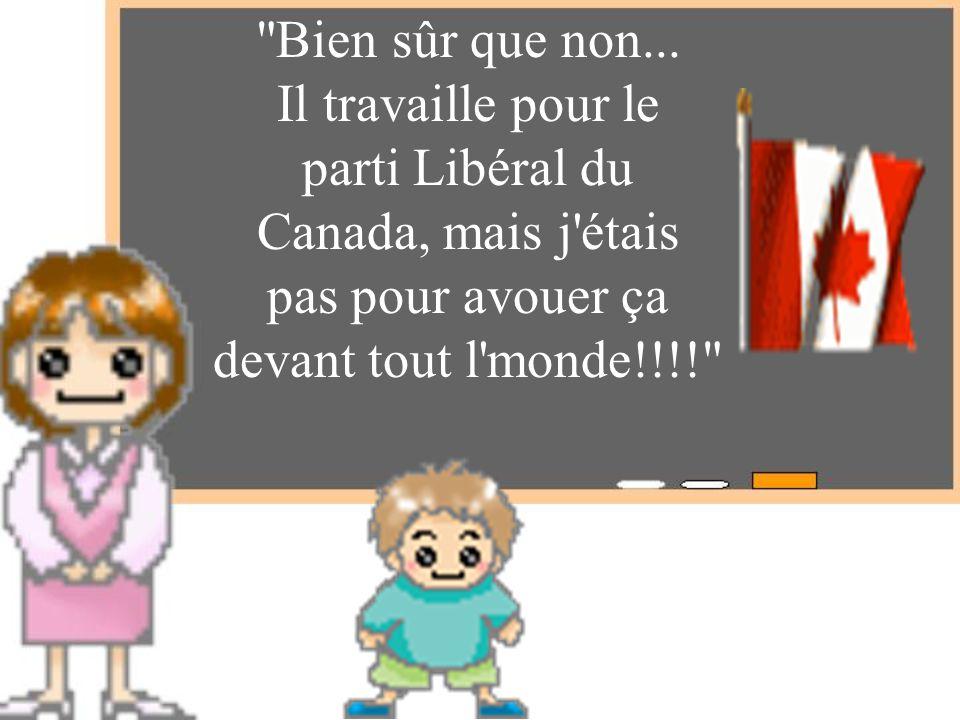 Bien sûr que non... Il travaille pour le. parti Libéral du. Canada, mais j étais. pas pour avouer ça.