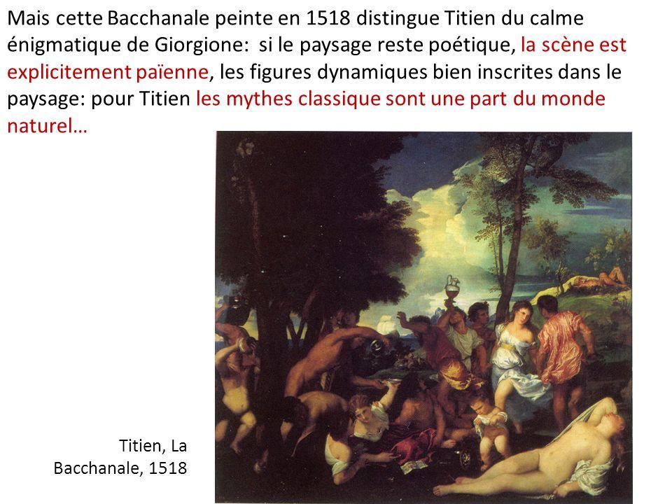 Mais cette Bacchanale peinte en 1518 distingue Titien du calme énigmatique de Giorgione: si le paysage reste poétique, la scène est explicitement païenne, les figures dynamiques bien inscrites dans le paysage: pour Titien les mythes classique sont une part du monde naturel…