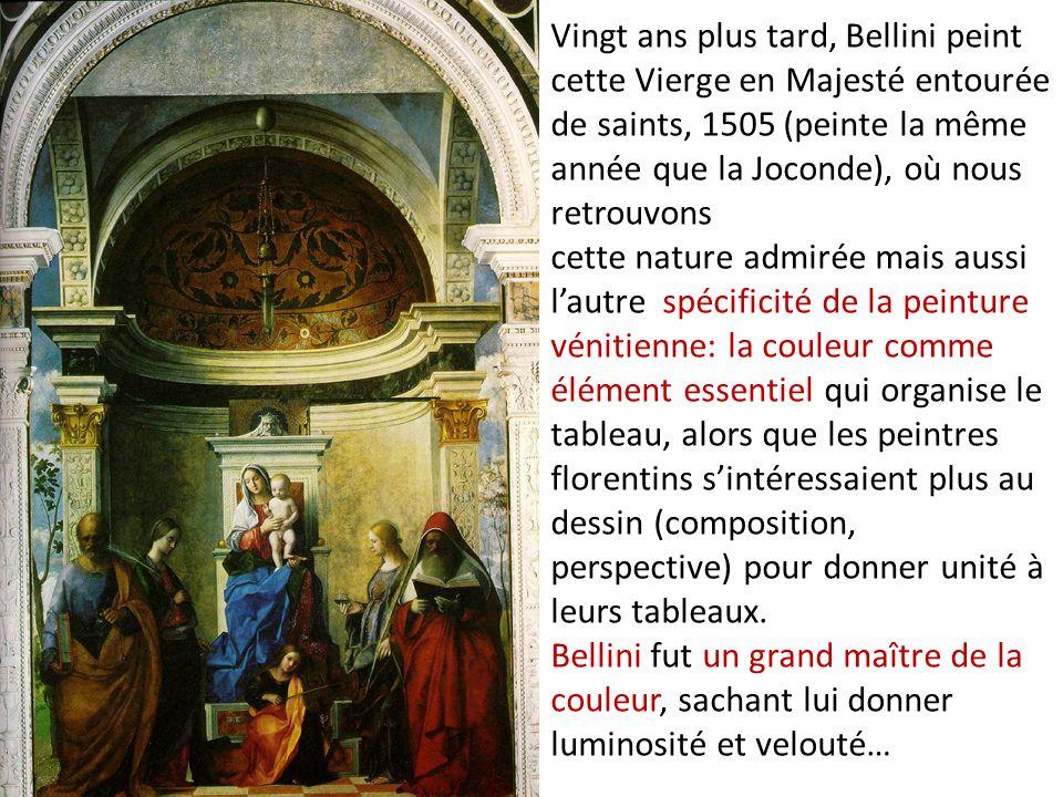 Vingt ans plus tard, Bellini peint cette Vierge en Majesté entourée de saints, 1505 (peinte la même année que la Joconde), où nous retrouvons cette nature admirée mais aussi l'autre spécificité de la peinture vénitienne: la couleur comme élément essentiel qui organise le tableau, alors que les peintres florentins s'intéressaient plus au dessin (composition, perspective) pour donner unité à leurs tableaux.