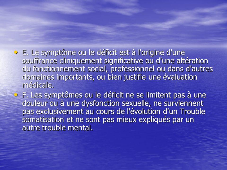 E. Le symptôme ou le déficit est à l origine d une souffrance cliniquement significative ou d une altération du fonctionnement social, professionnel ou dans d autres domaines importants, ou bien justifie une évaluation médicale.