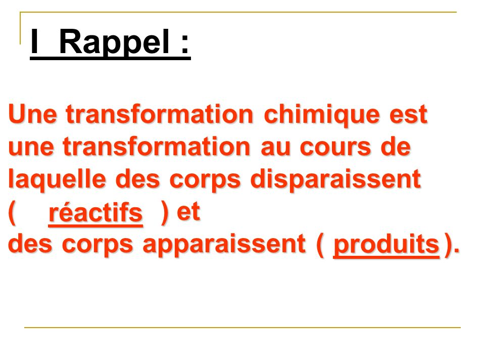 I Rappel : Une transformation chimique est une transformation au cours de laquelle des corps disparaissent.