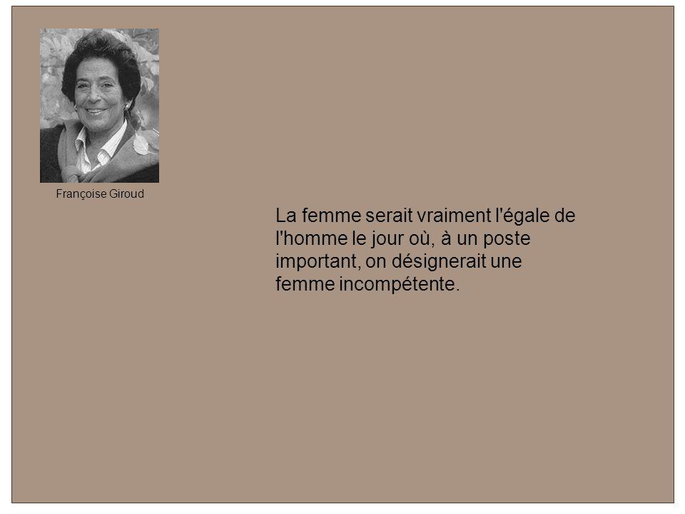 Françoise Giroud La femme serait vraiment l égale de l homme le jour où, à un poste important, on désignerait une femme incompétente.