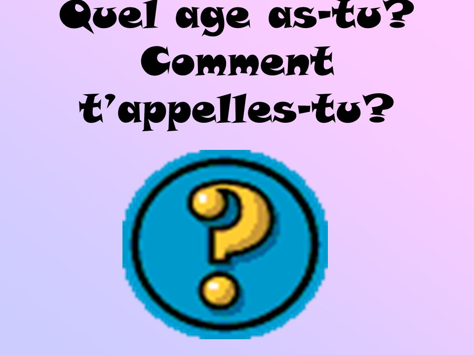 Quel age as-tu Comment t'appelles-tu