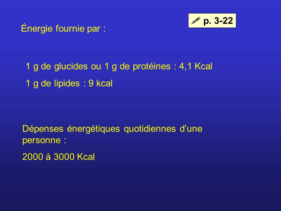  p. 3-22Énergie fournie par : 1 g de glucides ou 1 g de protéines : 4,1 Kcal. 1 g de lipides : 9 kcal.