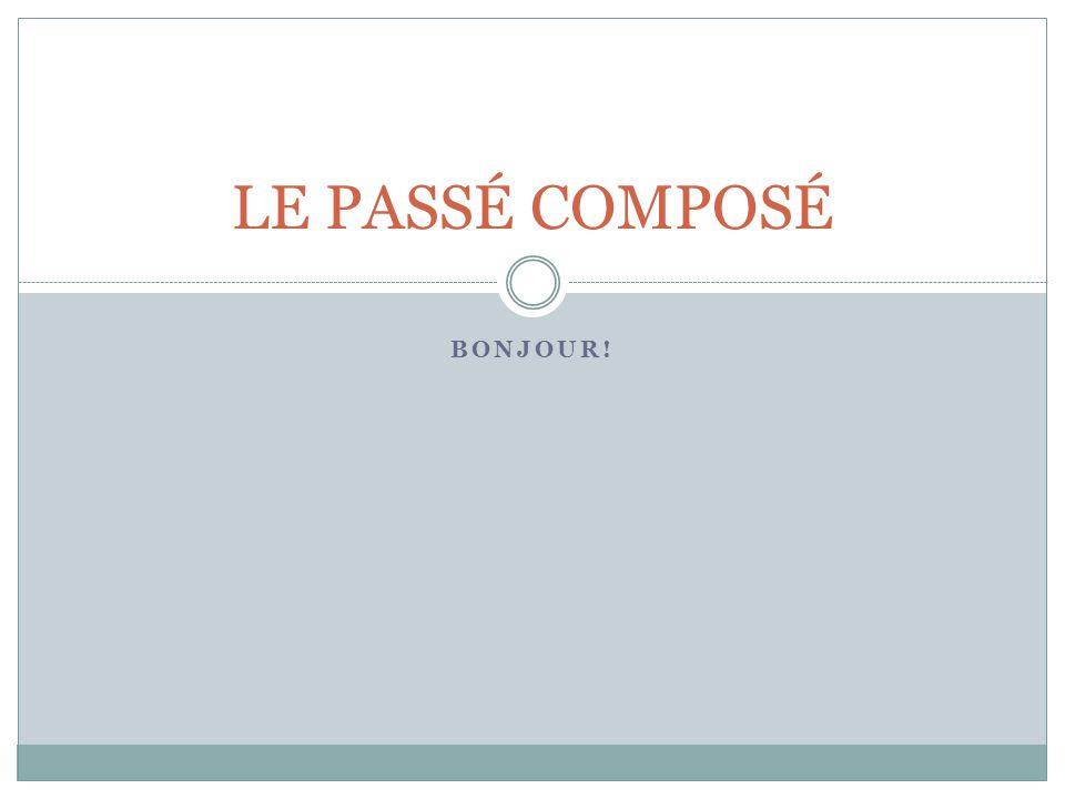 LE PASSÉ COMPOSÉ Bonjour!