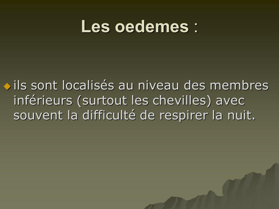 Les oedemes : ils sont localisés au niveau des membres inférieurs (surtout les chevilles) avec souvent la difficulté de respirer la nuit.