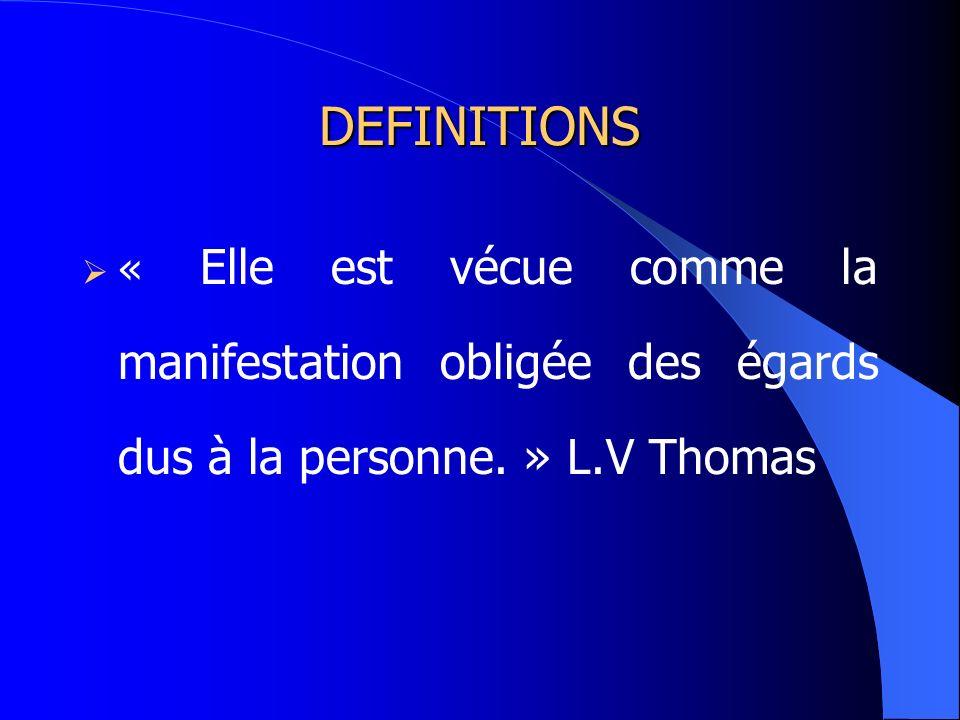 DEFINITIONS « Elle est vécue comme la manifestation obligée des égards dus à la personne. » L.V Thomas.