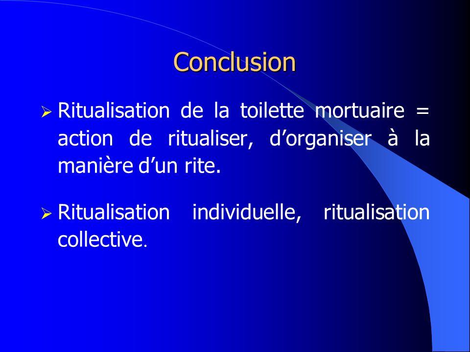 ConclusionRitualisation de la toilette mortuaire = action de ritualiser, d'organiser à la manière d'un rite.
