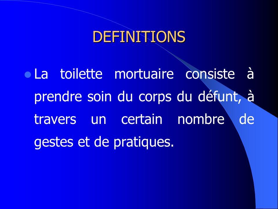 DEFINITIONS La toilette mortuaire consiste à prendre soin du corps du défunt, à travers un certain nombre de gestes et de pratiques.