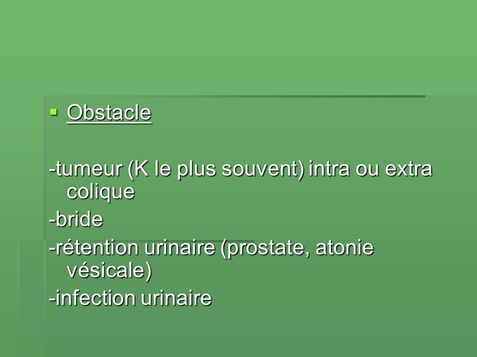 Obstacle -tumeur (K le plus souvent) intra ou extra colique. -bride. -rétention urinaire (prostate, atonie vésicale)