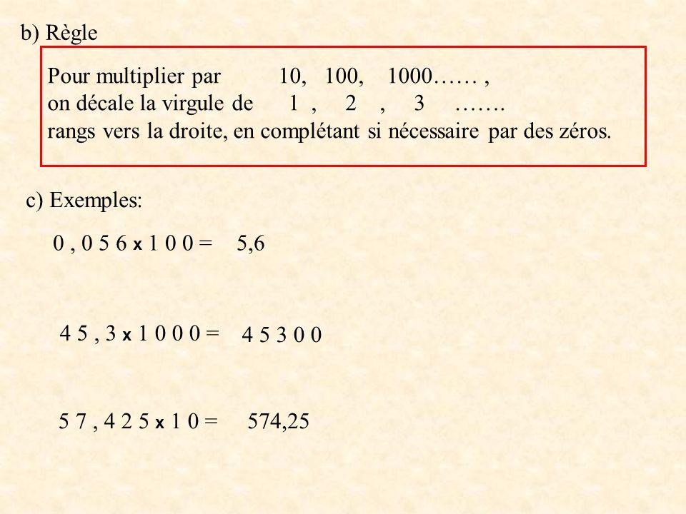 b) Règle Pour multiplier par 10, 100, 1000…… , on décale la virgule de 1 , 2 , 3 …….
