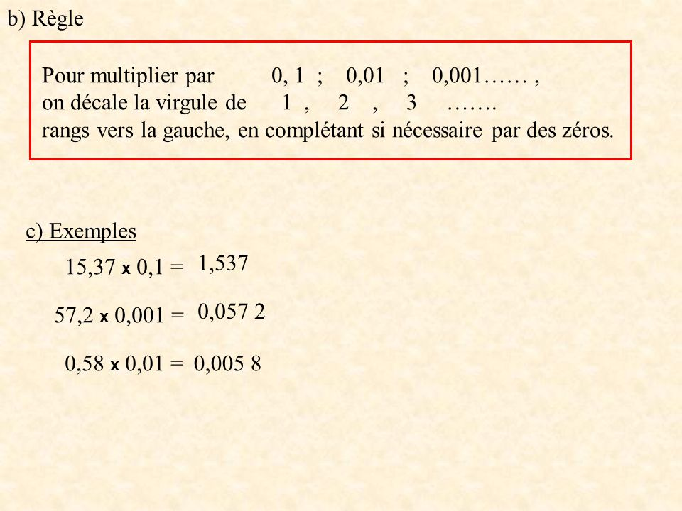 b) Règle Pour multiplier par 0, 1 ; 0,01 ; 0,001…… , on décale la virgule de 1 , 2 , 3 …….