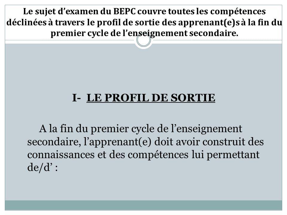 Le sujet d'examen du BEPC couvre toutes les compétences déclinées à travers le profil de sortie des apprenant(e)s à la fin du premier cycle de l'enseignement secondaire.